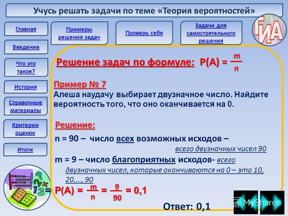 Учусь решать задачи по теме «Теория вероятностей» Главная Введение Что это такое? История Справочные материалы Решение задач по формуле: Р(А) = Пример 7 Алеша наудачу выбирает двузначное число. Найдите вероятность того, что оно оканчивается на 0. n =