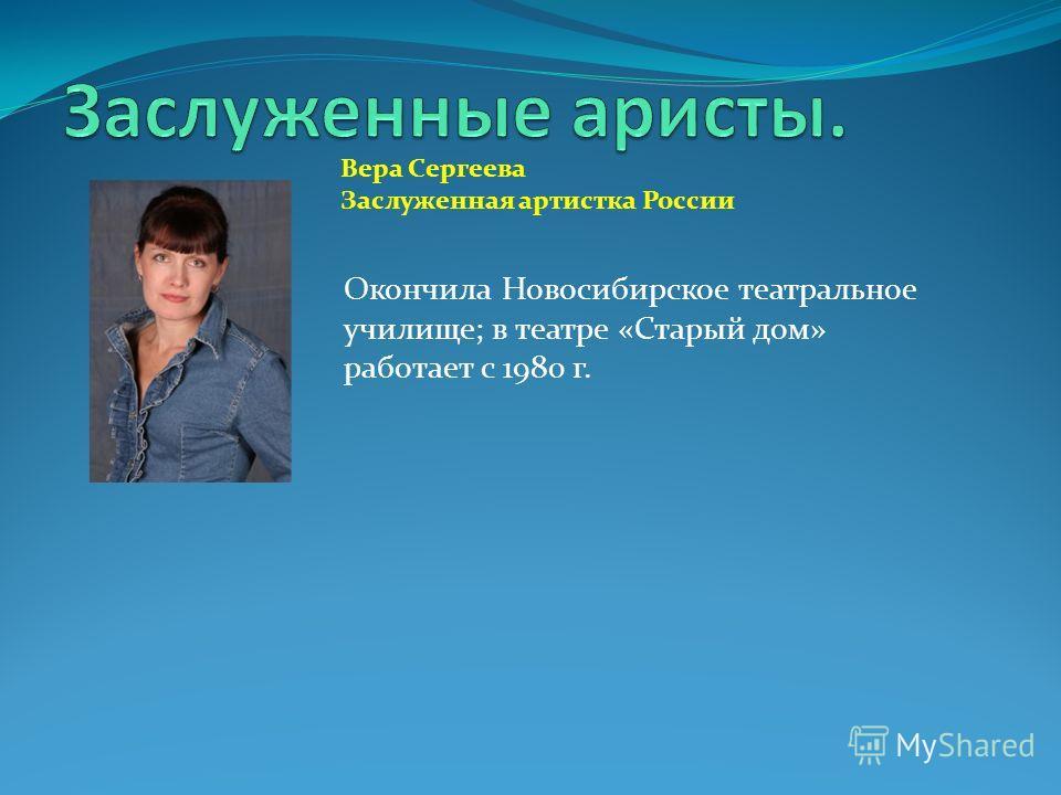 Окончила Новосибирское театральное училище; в театре «Старый дом» работает с 1980 г. Вера Сергеева Заслуженная артистка России