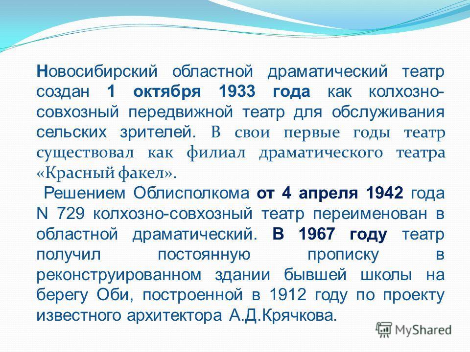 Новосибирский областной драматический театр создан 1 октября 1933 года как колхозно- совхозный передвижной театр для обслуживания сельских зрителей. В свои первые годы театр существовал как филиал драматического театра «Красный факел». Решением Облис