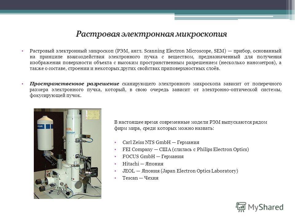 Растровая электронная микроскопия Растровый электронный микроскоп (РЭМ, англ. Scanning Electron Microscope, SEM) прибор, основанный на принципе взаимодействия электронного пучка с веществом, предназначенный для получения изображения поверхности объек
