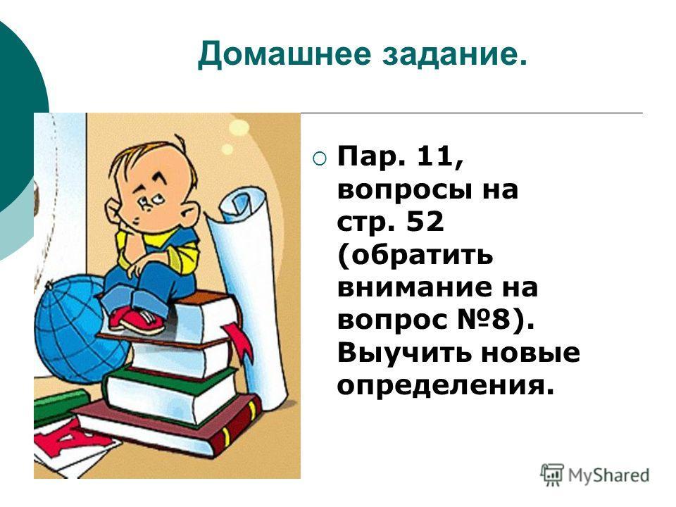 Домашнее задание. Пар. 11, вопросы на стр. 52 (обратить внимание на вопрос 8). Выучить новые определения.