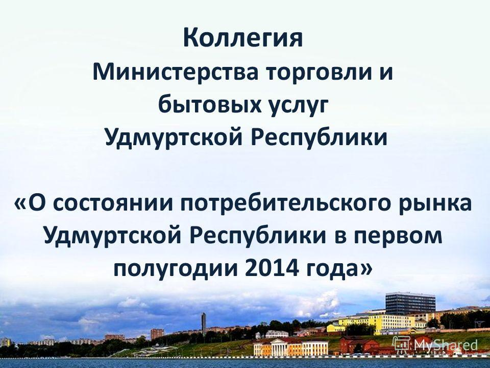 Коллегия Министерства торговли и бытовых услуг Удмуртской Республики «О состоянии потребительского рынка Удмуртской Республики в первом полугодии 2014 года»