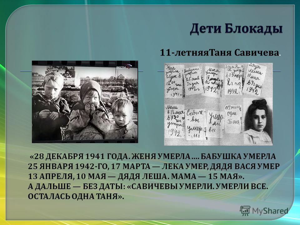 «28 ДЕКАБРЯ 1941 ГОДА. ЖЕНЯ УМЕРЛА …. БАБУШКА УМЕРЛА 25 ЯНВАРЯ 1942- ГО, 17 МАРТА ЛЕКА УМЕР, ДЯДЯ ВАСЯ УМЕР 13 АПРЕЛЯ, 10 МАЯ ДЯДЯ ЛЕША. МАМА 15 МАЯ ». А ДАЛЬШЕ БЕЗ ДАТЫ : « САВИЧЕВЫ УМЕРЛИ. УМЕРЛИ ВСЕ. ОСТАЛАСЬ ОДНА ТАНЯ ». 11- летняяТаня Савичева.