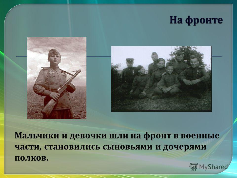 Мальчики и девочки шли на фронт в военные части, становились сыновьями и дочерями полков.