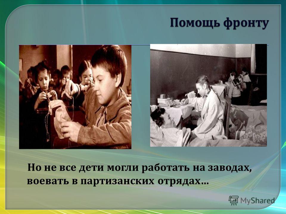 Но не все дети могли работать на заводах, воевать в партизанских отрядах …