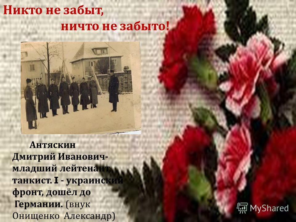 Антяскин Дмитрий Иванович - младший лейтенант, танкист. I - украинский фронт, дошёл до Германии. ( внук Онищенко Александр ) Никто не забыт, ничто не забыто !