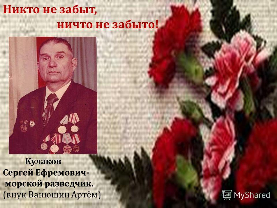 Кулаков Сергей Ефремович - морской разведчик. ( внук Ванюшин Артём ) Никто не забыт, ничто не забыто !