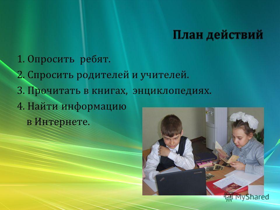 1. Опросить ребят. 2. Спросить родителей и учителей. 3. Прочитать в книгах, энциклопедиях. 4. Найти информацию в Интернете.