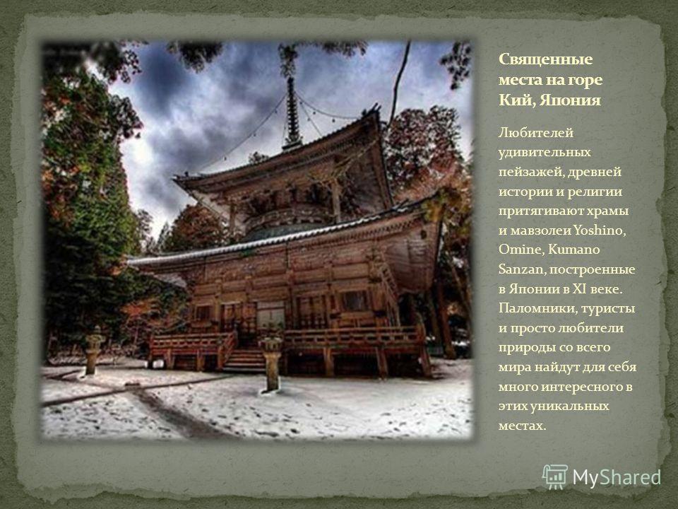Любителей удивительных пейзажей, древней истории и религии притягивают храмы и мавзолеи Yoshino, Omine, Kumano Sanzan, построенные в Японии в XI веке. Паломники, туристы и просто любители природы со всего мира найдут для себя много интересного в этих