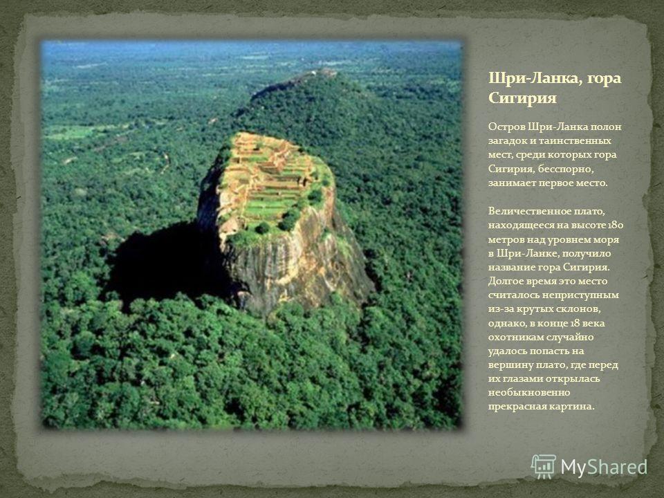 Остров Шри-Ланка полон загадок и таинственных мест, среди которых гора Сигирия, бесспорно, занимает первое место. Величественное плато, находящееся на высоте 180 метров над уровнем моря в Шри-Ланке, получило название гора Сигирия. Долгое время это ме