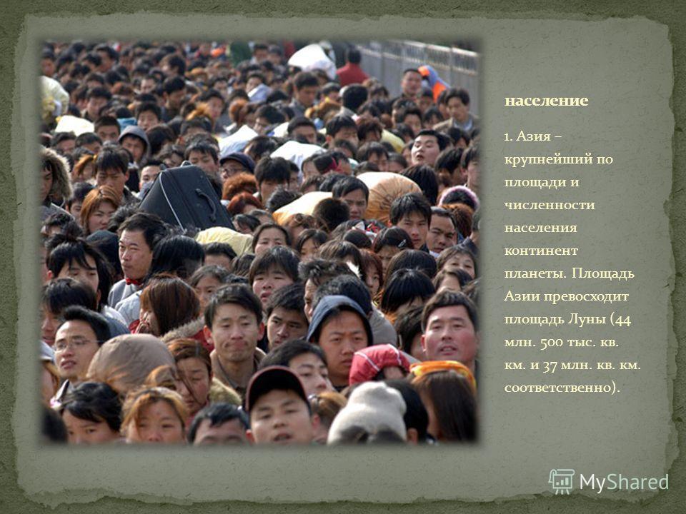 1. Азия – крупнейший по площади и численности населения континент планеты. Площадь Азии превосходит площадь Луны (44 млн. 500 тыс. кв. км. и 37 млн. кв. км. соответственно).