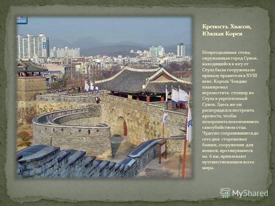 Непреодолимая стена, окружающая город Сувон, находящийся к югу от Сеула была сооружена по приказу правителя в XVIII веке. Король Чонджо планировал переместить столицу из Сеула в укрепленный Сувон. Здесь же он распорядился построить крепость, чтобы по