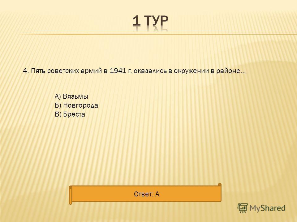 4. Пять советских армий в 1941 г. оказались в окружении в районе... А) Вязьмы Б) Новгорода В) Бреста Ответ: А