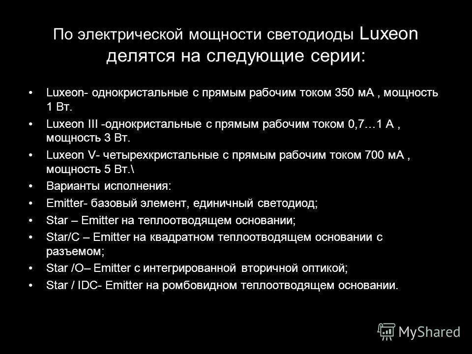 По электрической мощности светодиоды Luxeon делятся на следующие серии: Luxeon- однокристальные с прямым рабочим током 350 мА, мощность 1 Вт. Luxeon III -однокристальные с прямым рабочим током 0,7…1 А, мощность 3 Вт. Luxeon V- четырехкристальные с пр