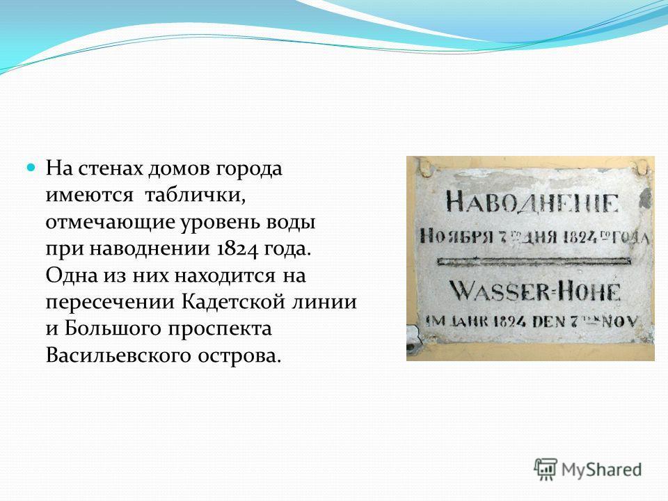 На стенах домов города имеются таблички, отмечающие уровень воды при наводнении 1824 года. Одна из них находится на пересечении Кадетской линии и Большого проспекта Васильевского острова.