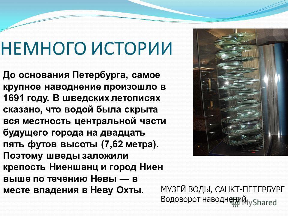 НЕМНОГО ИСТОРИИ До основания Петербурга, самое крупное наводнение произошло в 1691 году. В шведских летописях сказано, что водой была скрыта вся местность центральной части будущего города на двадцать пять футов высоты (7,62 метра). Поэтому шведы зал