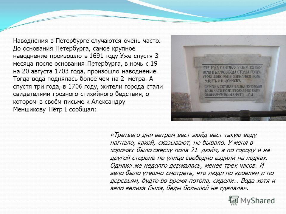 Наводнения в Петербурге случаются очень часто. До основания Петербурга, самое крупное наводнение произошло в 1691 году Уже спустя 3 месяца после основания Петербурга, в ночь с 19 на 20 августа 1703 года, произошло наводнение. Тогда вода поднялась бол