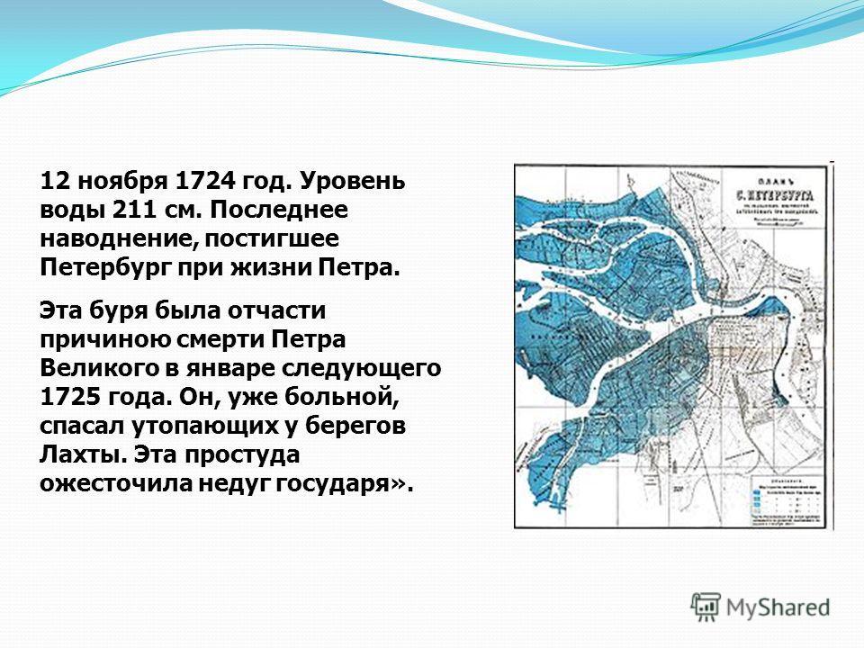 12 ноября 1724 год. Уровень воды 211 см. Последнее наводнение, постигшее Петербург при жизни Петра. Эта буря была отчасти причиною смерти Петра Великого в январе следующего 1725 года. Он, уже больной, спасал утопающих у берегов Лахты. Эта простуда ож