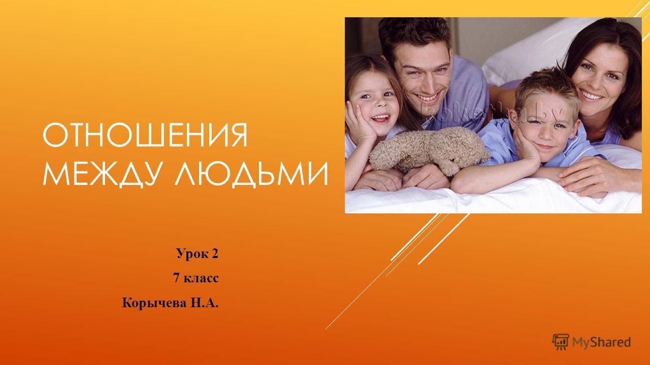 ОТНОШЕНИЯ МЕЖДУ ЛЮДЬМИ Урок 2 7 класс Корычева Н.А.