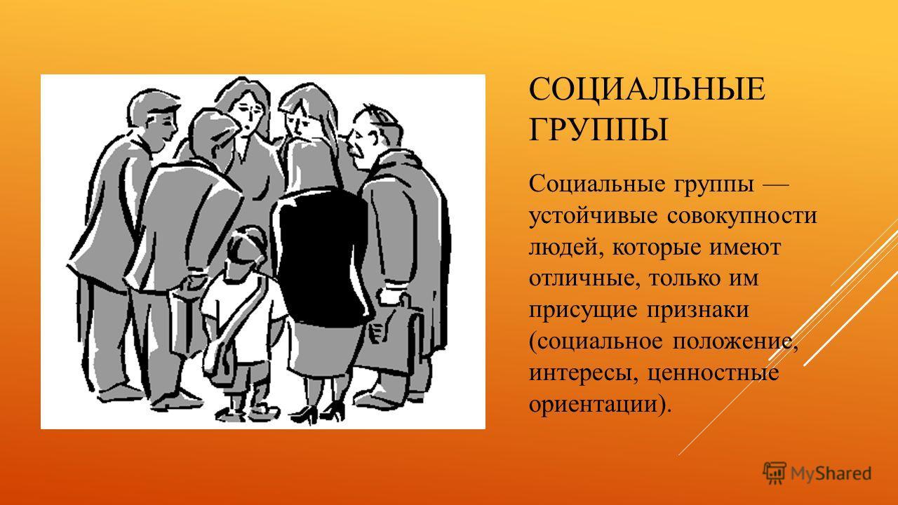 СОЦИАЛЬНЫЕ ГРУППЫ Социальные группы устойчивые совокупности людей, которые имеют отличные, только им присущие признаки (социальное положение, интересы, ценностные ориентации).