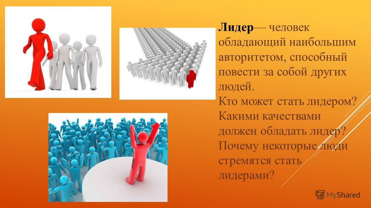 Лидер человек обладающий наибольшим авторитетом, способный повести за собой других людей. Кто может стать лидером? Какими качествами должен обладать лидер? Почему некоторые люди стремятся стать лидерами?
