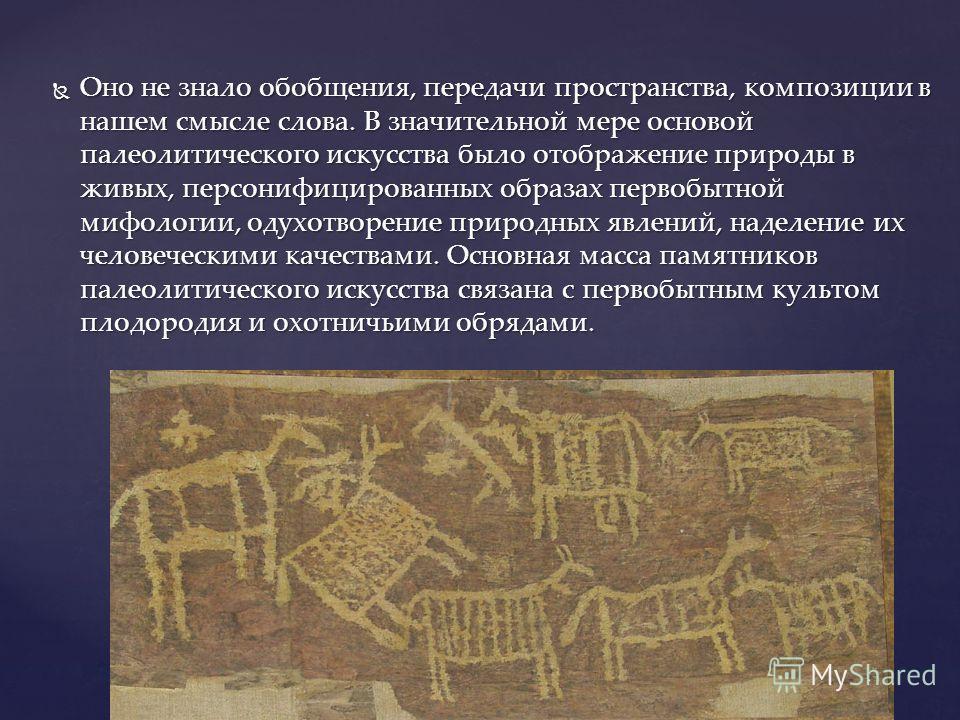 Оно не знало обобщения, передачи пространства, композиции в нашем смысле слова. В значительной мере основой палеолитического искусства было отображение природы в живых, персонифицированных образах первобытной мифологии, одухотворение природных явлени