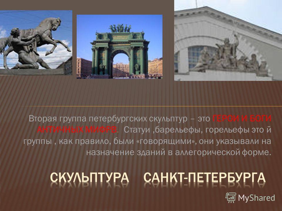 Вторая группа петербургских скульптур – это ГЕРОИ И БОГИ АНТИЧНЫХ МИФРВ. Статуи,барельефы, горельефы это й группы, как правило, были «говорящими», они указывали на назначение зданий в аллегорической форме.