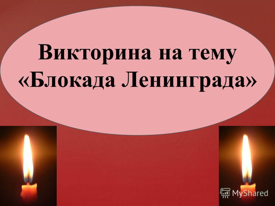 { Викторина на тему «Блокада Ленинграда»