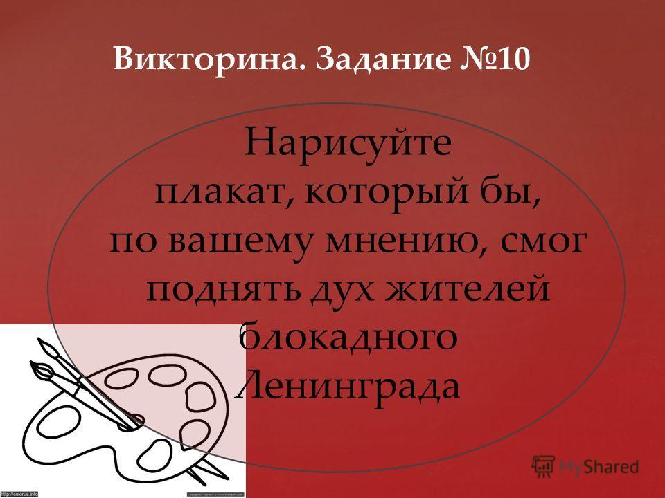 Викторина. Задание 10 Нарисуйте плакат, который бы, по вашему мнению, смог поднять дух жителей блокадного Ленинграда