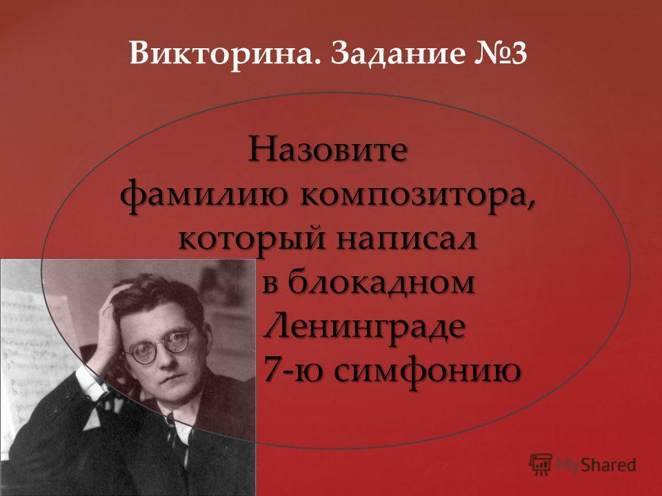Назовите фамилию композитора, который написал в блокадном Ленинграде 7-ю симфонию Викторина. Задание 3