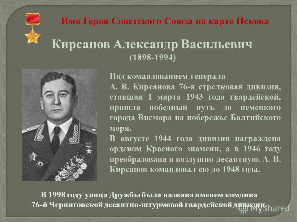 Имя Героя Советского Союза на карте Пскова Кирсанов Александр Васильевич (1898-1994) Под командованием генерала А. В. Кирсанова 76-я стрелковая дивизия, ставшая 1 марта 1943 года гвардейской, прошла победный путь до немецкого города Висмара на побере