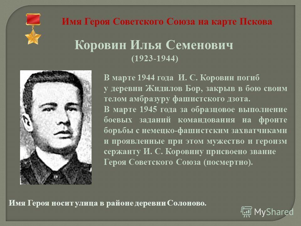 Имя Героя Советского Союза на карте Пскова Коровин Илья Семенович (1923-1944) В марте 1944 года И. С. Коровин погиб у деревни Жидилов Бор, закрыв в бою своим телом амбразуру фашистского дзота. В марте 1945 года за образцовое выполнение боевых заданий