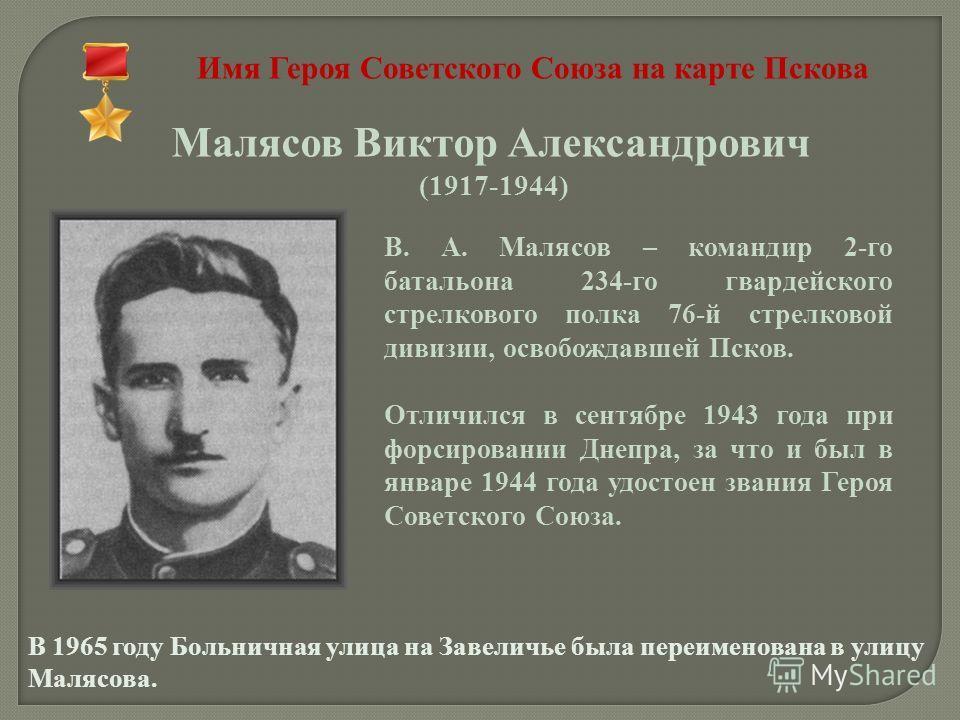 Имя Героя Советского Союза на карте Пскова Малясов Виктор Александрович (1917-1944) В. А. Малясов – командир 2-го батальона 234-го гвардейского стрелкового полка 76-й стрелковой дивизии, освобождавшей Псков. Отличился в сентябре 1943 года при форсиро