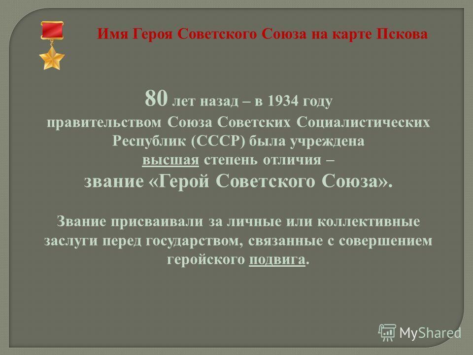Имя Героя Советского Союза на карте Пскова 80 лет назад – в 1934 году правительством Союза Советских Социалистических Республик (СССР) была учреждена высшая степень отличия – звание «Герой Советского Союза». Звание присваивали за личные или коллектив
