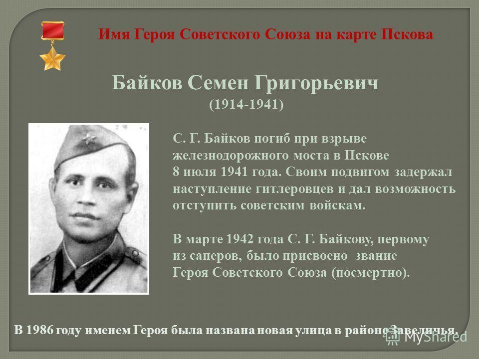 Имя Героя Советского Союза на карте Пскова Байков Семен Григорьевич (1914-1941) С. Г. Байков погиб при взрыве железнодорожного моста в Пскове 8 июля 1941 года. Своим подвигом задержал наступление гитлеровцев и дал возможность отступить советским войс