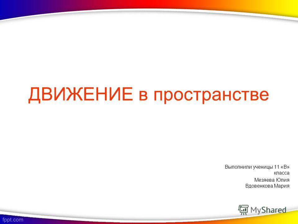 ДВИЖЕНИЕ в пространстве Выполнили ученицы 11 «В» класса Мезяева Юлия Вдовенкова Мария