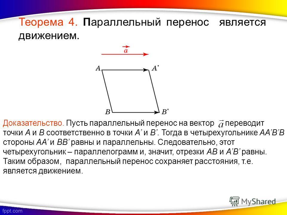 Доказательство. Пусть параллельный перенос на вектор переводит точки A и B соответственно в точки A и B. Тогда в четырехугольнике AABB стороны AA и BB равны и параллельны. Следовательно, этот четырехугольник – параллелограмм и, значит, отрезки AB и A