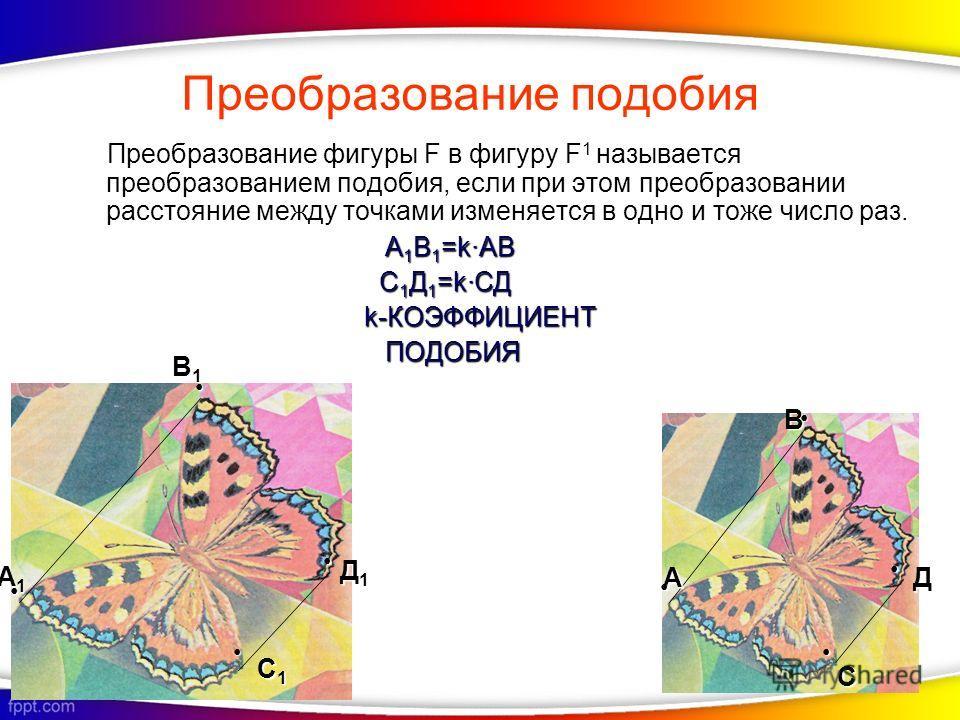 Преобразование фигуры F в фигуру F 1 называется преобразованием подобия, если при этом преобразовании расстояние между точками изменяется в одно и тоже число раз. А 1В1=kАВ С1Д1=kСД k-КОЭФФИЦИЕНТ ПОДОБИЯ А1А1А1А1 А В1В1В1В1 В С1С1С1С1 С Д1Д1Д1Д1 Д Пр