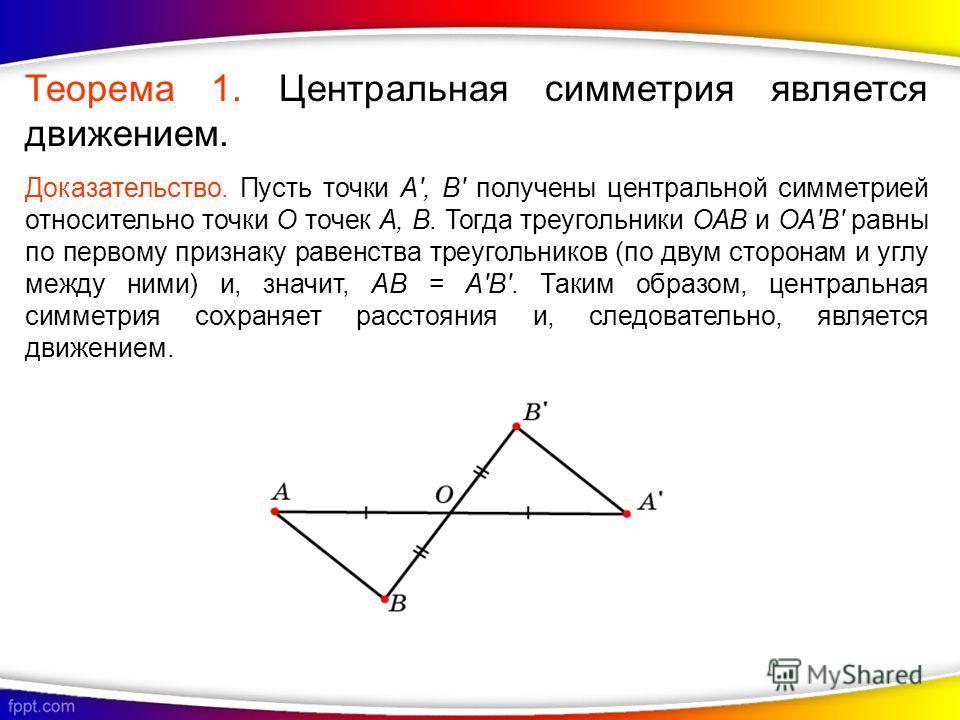 Теорема 1. Центральная симметрия является движением. Доказательство. Пусть точки A', B' получены центральной симметрией относительно точки О точек А, В. Тогда треугольники ОАВ и ОА'B' равны по первому признаку равенства треугольников (по двум сторона