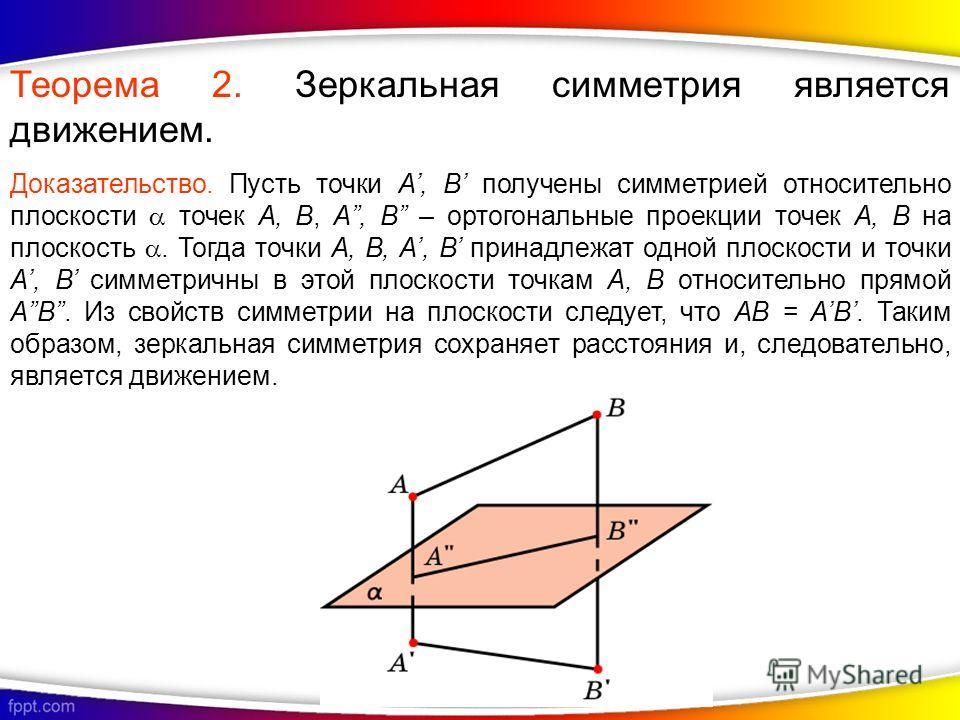 Теорема 2. Зеркальная симметрия является движением. Доказательство. Пусть точки A, B получены симметрией относительно плоскости точек A, B, A, B – ортогональные проекции точек A, B на плоскость. Тогда точки A, B, A, B принадлежат одной плоскости и то