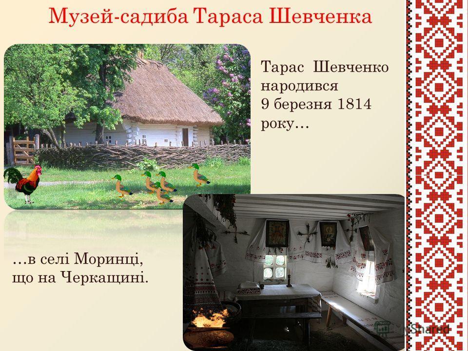 …в селі Моринці, що на Черкащині. Музей-садиба Тараса Шевченка Тарас Шевченко народився 9 березня 1814 року…