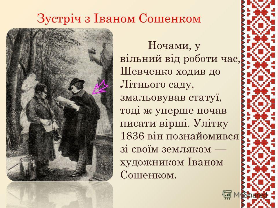 Зустріч з Іваном Сошенком Ночами, у вільний від роботи час, Шевченко ходив до Літнього саду, змальовував статуї, тоді ж уперше почав писати вірші. Улітку 1836 він познайомився зі своїм земляком художником Іваном Сошенком.