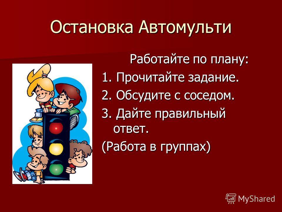 Остановка Автомульти Работайте по плану: 1. Прочитайте задание. 2. Обсудите с соседом. 3. Дайте правильный ответ. (Работа в группах)