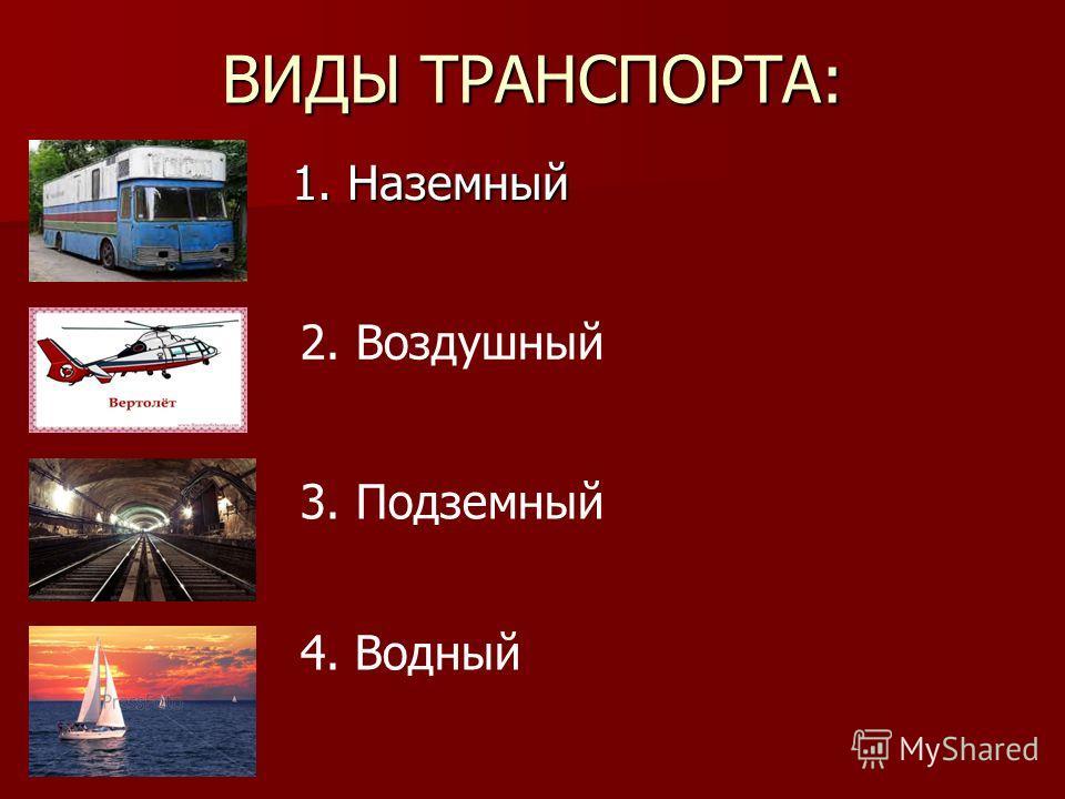 ВИДЫ ТРАНСПОРТА: 1. Наземный 2. Воздушный 3. Подземный 4. Водный