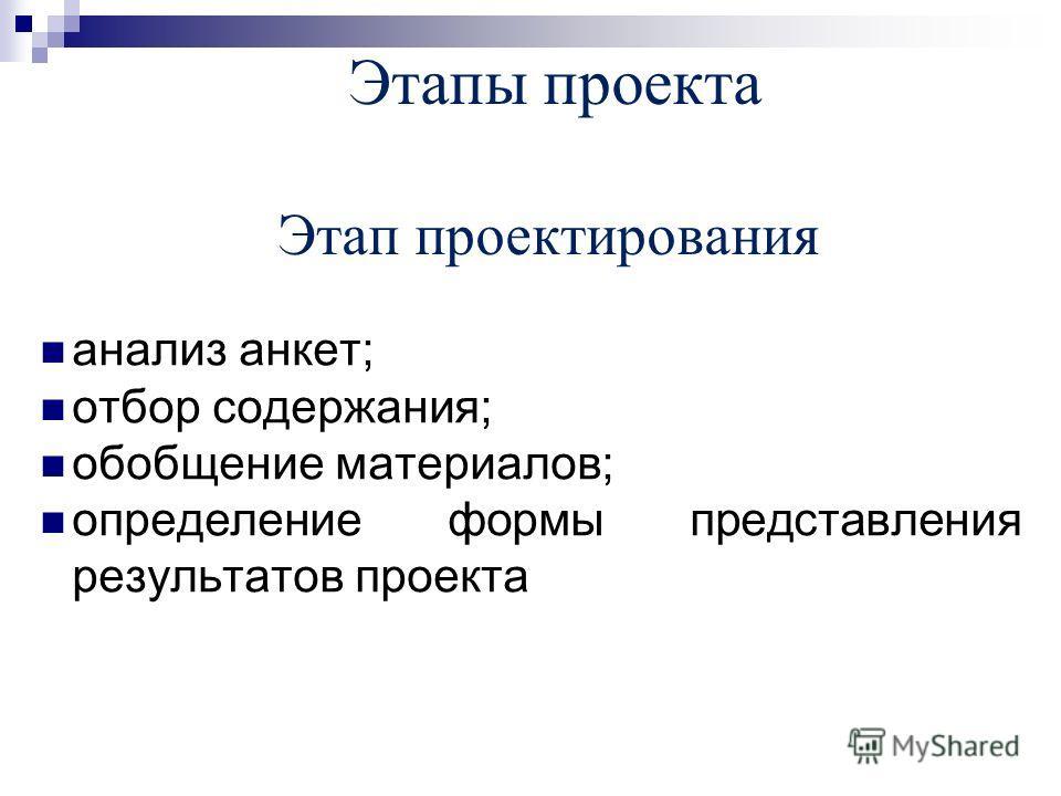 Этапы проекта Этап проектирования анализ анкет; отбор содержания; обобщение материалов; определение формы представления результатов проекта