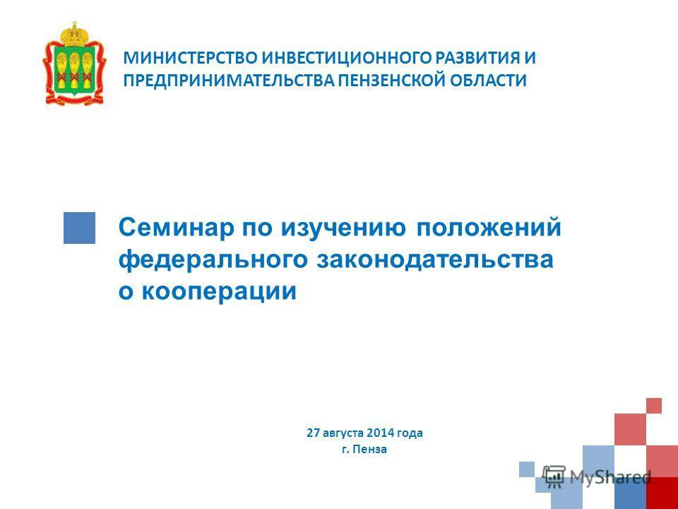 Семинар по изучению положений федерального законодательства о кооперации 27 августа 2014 года г. Пенза МИНИСТЕРСТВО ИНВЕСТИЦИОННОГО РАЗВИТИЯ И ПРЕДПРИНИМАТЕЛЬСТВА ПЕНЗЕНСКОЙ ОБЛАСТИ
