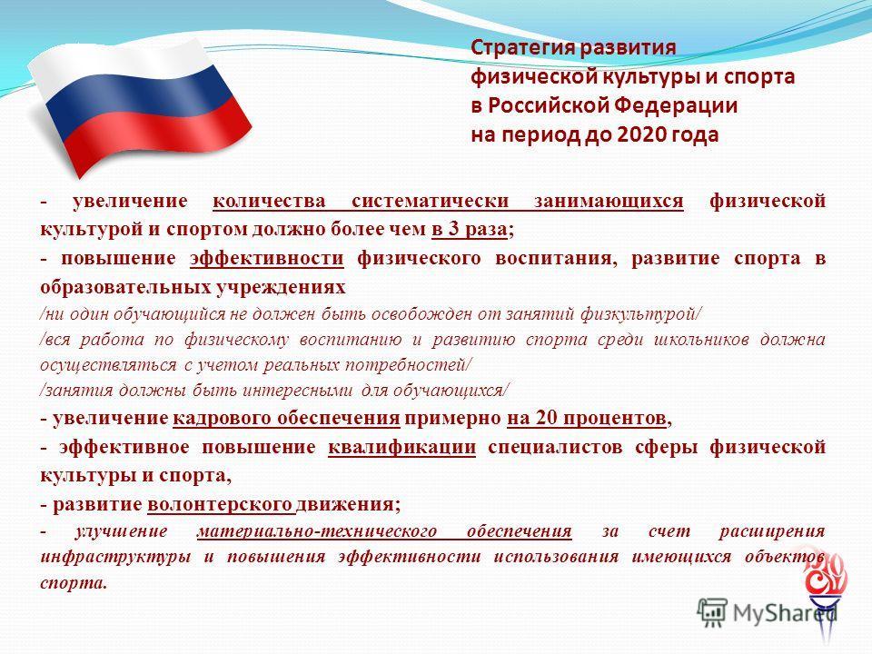 Стратегия развития физической культуры и спорта в Российской Федерации на период до 2020 года - увеличение количества систематически занимающихся физической культурой и спортом должно более чем в 3 раза; - повышение эффективности физического воспитан