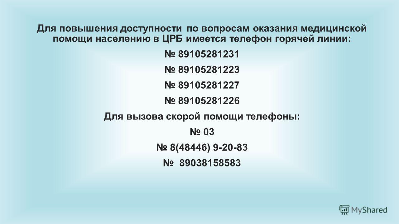 Для повышения доступности по вопросам оказания медицинской помощи населению в ЦРБ имеется телефон горячей линии: 89105281231 89105281223 89105281227 89105281226 Для вызова скорой помощи телефоны: 03 8(48446) 9-20-83 89038158583
