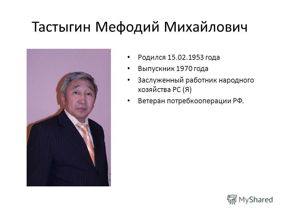 Тастыгин Мефодий Михайлович Родился 15.02.1953 года Выпускник 1970 года Заслуженный работник народного хозяйства РС (Я) Ветеран потребкооперации РФ.