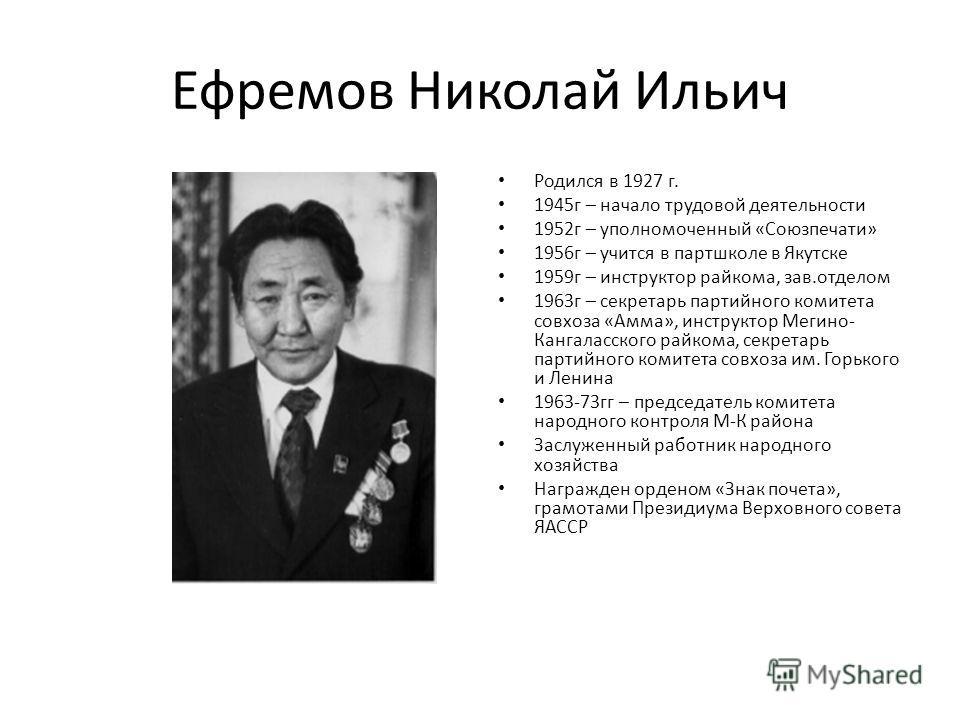 Ефремов Николай Ильич Родился в 1927 г. 1945 г – начало трудовой деятельности 1952 г – уполномоченный «Союзпечати» 1956 г – учится в партшколе в Якутске 1959 г – инструктор райкома, зав.отделом 1963 г – секретарь партийного комитета совхоза «Амма», и
